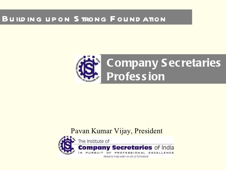 Company Secretaries Profession Pavan Kumar Vijay, President Building upon Strong Foundation