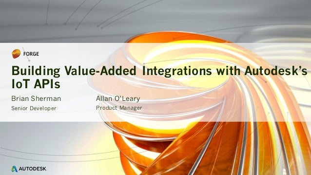 Brian Sherman Senior Developer Building Value-Added Integrations with Autodesk's IoT APIs Allan O'Leary Product Manager