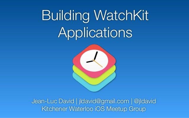 Building WatchKit Applications Jean-Luc David   jldavid@gmail.com   @jldavid Kitchener Waterloo iOS Meetup Group