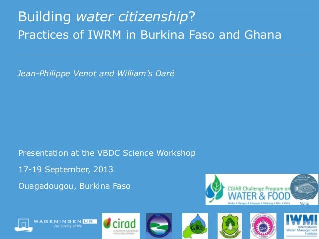 Building water citizenship? Practices of IWRM in Burkina Faso and Ghana Jean-Philippe Venot and William's Daré Presentatio...