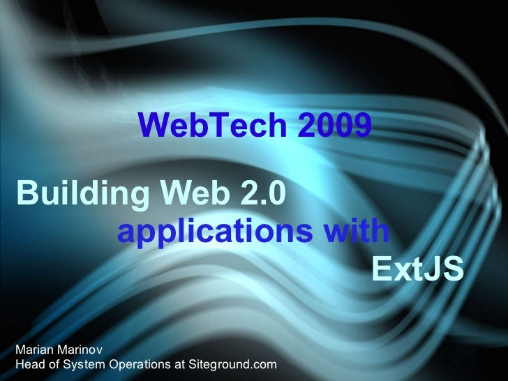 Building Web 2.0 applications with  ExtJS Marian Marinov Head of System Operations at Siteground.com WebTech 2009