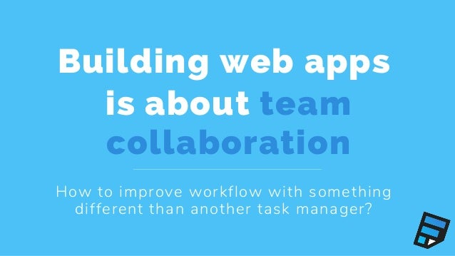Building web apps is about team collaboration How to improve workflow with something different than another task manager?