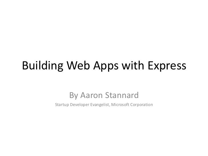 Building Web Apps with Express             By Aaron Stannard      Startup Developer Evangelist, Microsoft Corporation
