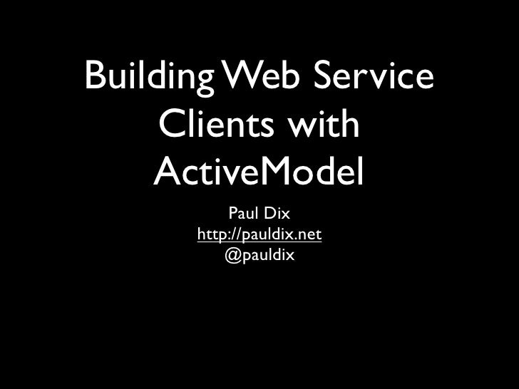 Building Web Service      Clients with     ActiveModel           Paul Dix       http://pauldix.net           @pauldix