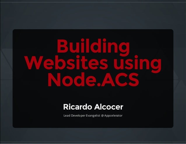 Building Websitesusing Node.ACS RicardoAlcocer Lead Developer Evangelist @ Appcelerator
