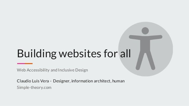 Building websites for all Web Accessibility and Inclusive Design Claudio Luis Vera - Designer, information architect, huma...