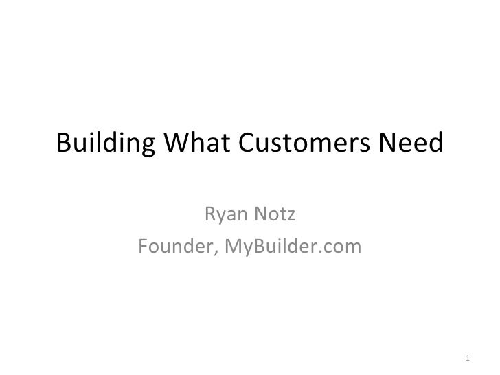 Building What Customers Need Ryan Notz Founder, MyBuilder.com