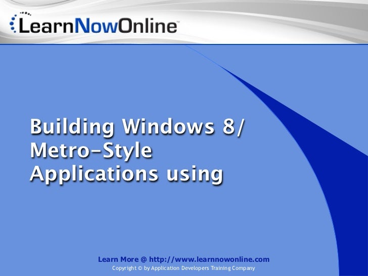 Building Windows 8/Metro-StyleApplications using      Learn More @ http://www.learnnowonline.com         Copyright © by Ap...