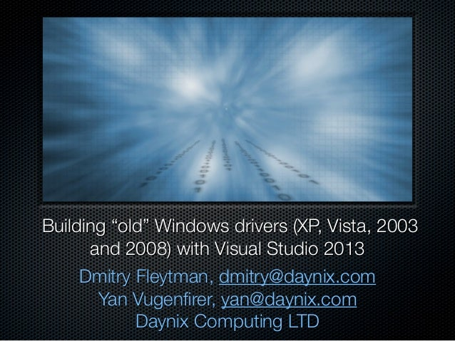 "Building ""old"" Windows drivers (XP, Vista, 2003 and 2008) with Visual Studio 2013 Dmitry Fleytman, dmitry@daynix.com Yan ..."
