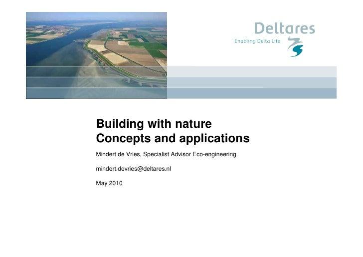 Building with nature Concepts and applications Mindert de Vries, Specialist Advisor Eco-engineering  mindert.devries@delta...