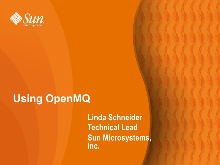 Using OpenMQ            Linda Schneider            Technical Lead            Sun Microsystems,            Inc.