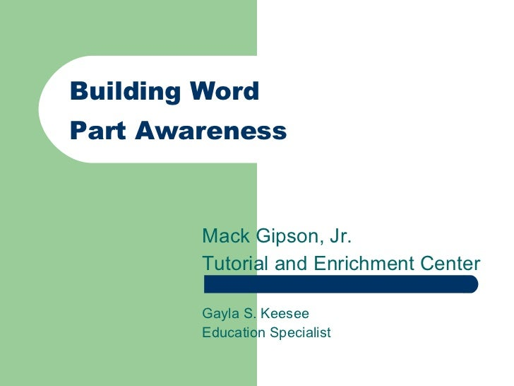 Building Word  Part Awareness Mack Gipson, Jr. Tutorial and Enrichment Center Gayla S. Keesee Education Specialist