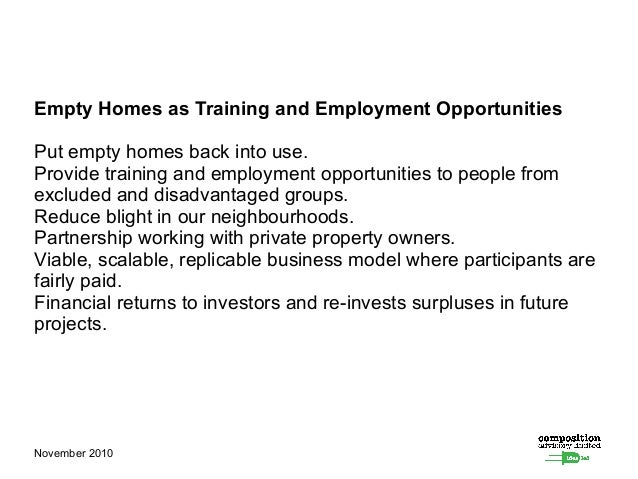 November 2010 Empty Homes as Training and Employment Opportunities Put empty homes back into use. Provide training and emp...
