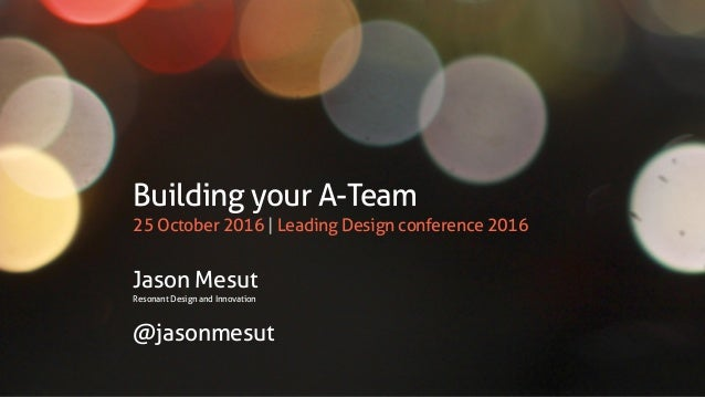 Building your A-Team 25 October 2016 | Leading Design conference 2016 Jason Mesut Resonant Design and Innovation @jasonmes...