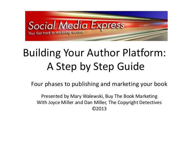 Building Your Author Platform: A Step by Step Guide Four phases to publishing and marketing your book Presented by Mary Wa...