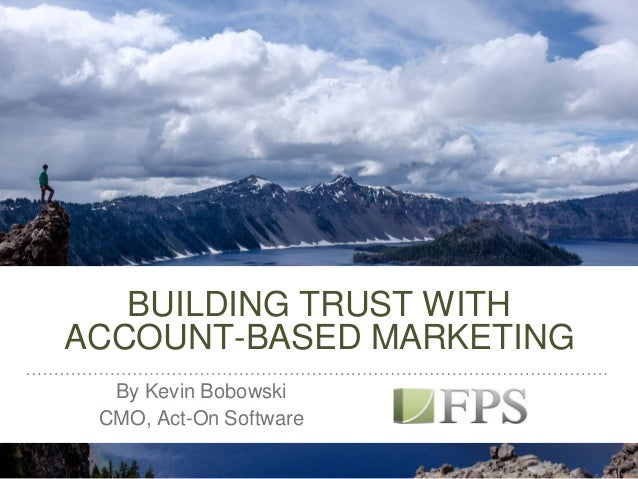 BUILDING TRUST WITH ACCOUNT-BASED MARKETING By Kevin Bobowski CMO, Act-On Software