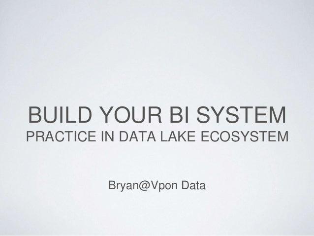 BUILD YOUR BI SYSTEM PRACTICE IN DATA LAKE ECOSYSTEM Bryan@Vpon Data