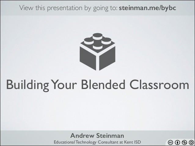 View this presentation by going to: steinman.me/bybc  Building Your Blended Classroom  Andrew Steinman