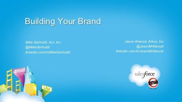 Building Your BrandMike Gerholdt, Act, Inc.             Jason Atwood, Arkus, Inc@MikeGerholdt                             ...