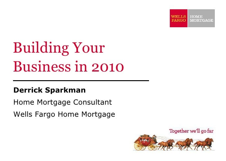 Building Your Business in 2010 Derrick Sparkman Home Mortgage Consultant Wells Fargo Home Mortgage