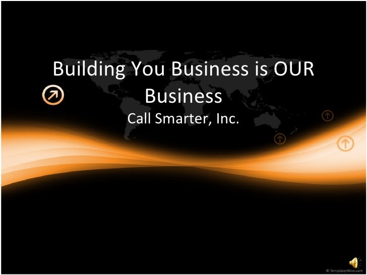 Building You Business is OUR Business Call Smarter, Inc.