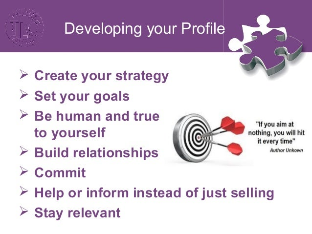 Developing your Profile  Ask do not tell  Be visual and engaging  Be brave and try new things  Follow trends  Monitor...