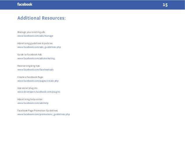 15 Additional Resources: Manage your existing ads: www.facebook.com/ads/manage Advertising guidelines & policies: www.face...