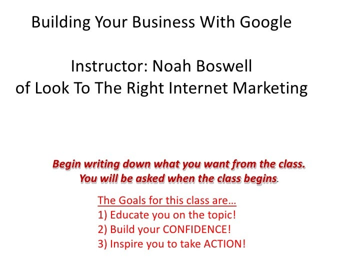 Building Your Business With Google         Instructor: Noah Boswell of Look To The Right Internet Marketing        Begin w...