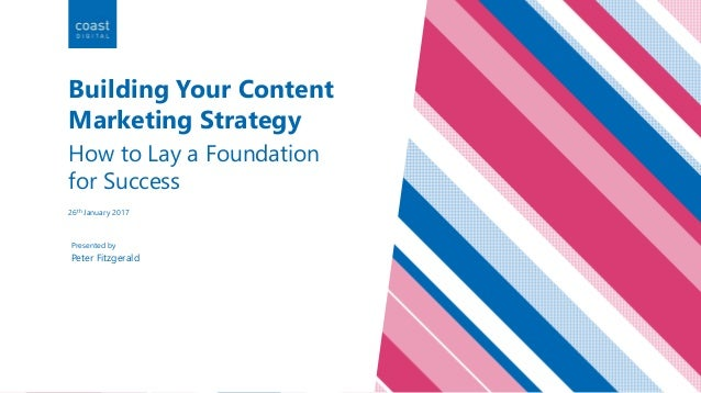 Peter Fitzgerald Presented by Building Your Content Marketing Strategy How to Lay a Foundation for Success 26th January 20...