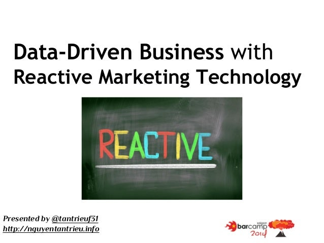 Data-Driven Business with Reactive Marketing Technology Presented by @tantrieuf31 http://nguyentantrieu.info