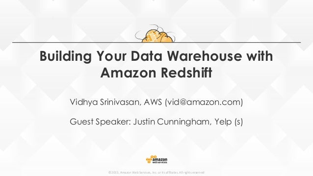 ©2015, Amazon Web Services, Inc. or its affiliates. All rights reserved Building Your Data Warehouse with Amazon Redshift ...