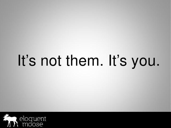 It's not them. It's you.