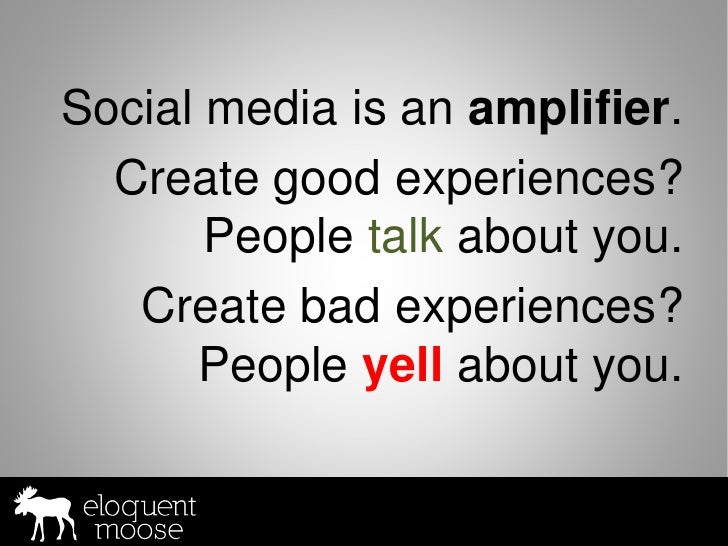 Social media is an amplifier.   Create good experiences?        People talk about you.    Create bad experiences?       Pe...