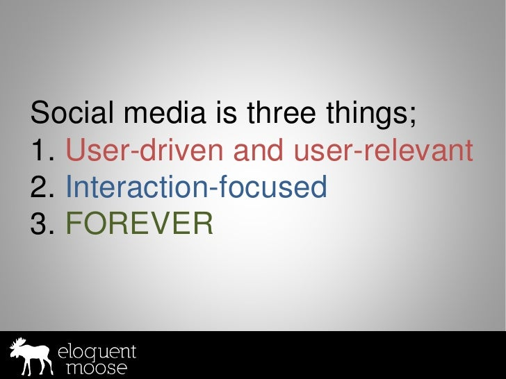 Social media is three things; 1. User-driven and user-relevant 2. Interaction-focused 3. FOREVER