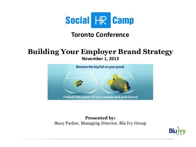 Toronto Conference Building Your Employer Brand Strategy November 1, 2013  Presented by: Stacy Parker, Managing Director, ...