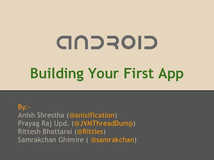 Building Your First AppBy:-Anish Shrestha (@anixification)Prayag Raj Upd. (@JVMThreadDump)Rittesh Bhattarai (@Ritties)Samr...
