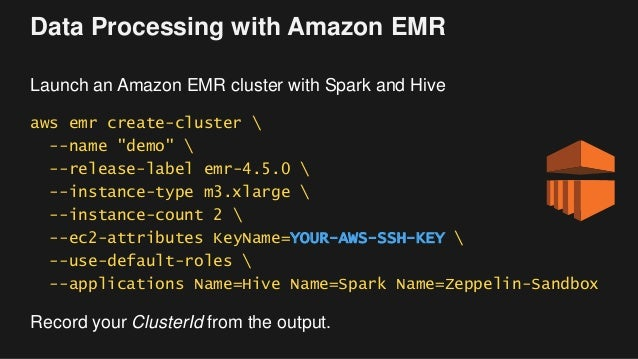 """Data Processing with Amazon EMR Launch an Amazon EMR cluster with Spark and Hive aws emr create-cluster  --name """"demo""""  --..."""