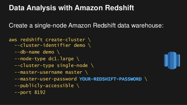 Data Analysis with Amazon Redshift Create a single-node Amazon Redshift data warehouse: aws redshift create-cluster  --clu...