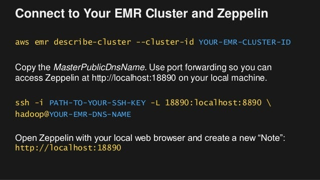Connect to Your EMR Cluster and Zeppelin aws emr describe-cluster --cluster-id YOUR-EMR-CLUSTER-ID Copy the MasterPublicDn...