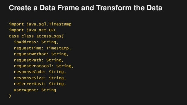 Create a Data Frame and Transform the Data import java.sql.Timestamp import java.net.URL case class accessLogs( ipAddress:...