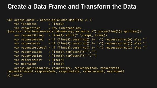 Create a Data Frame and Transform the Data val accessLogsDF = accessLogColumns.map(line => { var ipAddress = line(0) var r...
