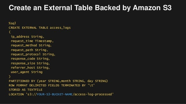 Create an External Table Backed by Amazon S3 %sql CREATE EXTERNAL TABLE access_logs ( ip_address String, request_time Time...