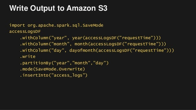 """Write Output to Amazon S3 import org.apache.spark.sql.SaveMode accessLogsDF .withColumn(""""year"""", year(accessLogsDF(""""request..."""