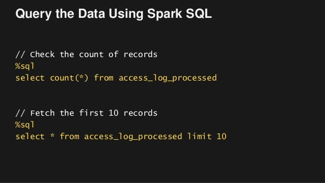 Query the Data Using Spark SQL // Check the count of records %sql select count(*) from access_log_processed // Fetch the f...
