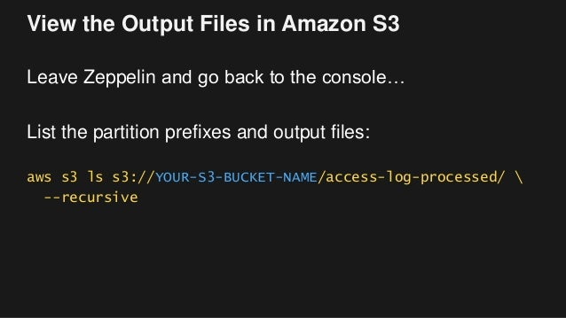 View the Output Files in Amazon S3 Leave Zeppelin and go back to the console… List the partition prefixes and output files...
