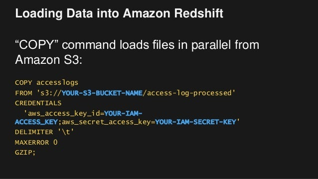 """Loading Data into Amazon Redshift """"COPY"""" command loads files in parallel from Amazon S3: COPY accesslogs FROM 's3://YOUR-S..."""