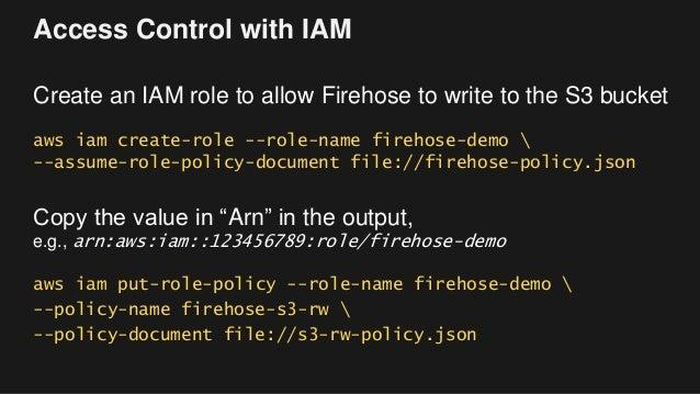Access Control with IAM Create an IAM role to allow Firehose to write to the S3 bucket aws iam create-role --role-name fir...