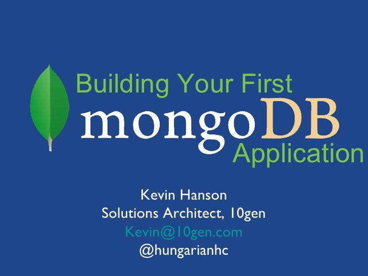 Building Your First                      Application        Kevin Hanson  Solutions Architect, 10gen      Kevin@10gen.com ...