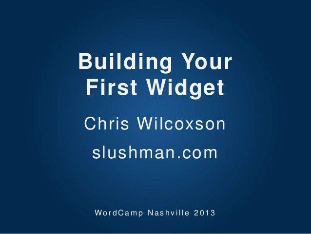 Building YourFirst WidgetChris Wilcoxsonslushman.comWo r d C a m p N a s h v i l l e 2 0 1 3