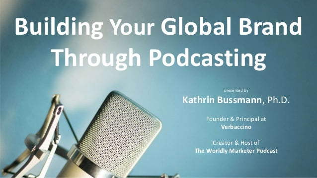 Building Your Global Brand Through Podcasting presented by Kathrin Bussmann, Ph.D. Founder & Principal at Verbaccino Creat...